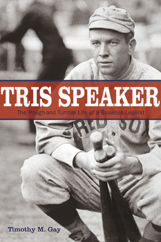 Tris Speaker: The Rough-and-Tumble Life of a Baseball Legend