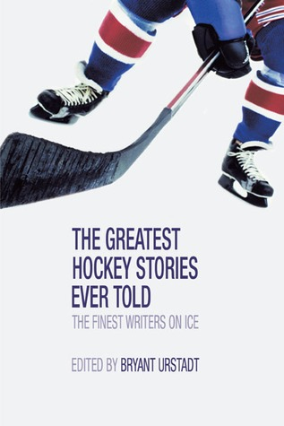 The Greatest Hockey Stories Ever Told by Bryant Urstadt