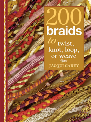 200 Braids to Twist, Knot, Loop, or Weave by Jacqui Carey