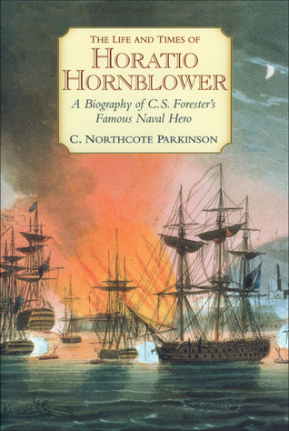 The Life and Times of Horatio Hornblower: A Biography of C. S. Foresters Famous Naval Hero
