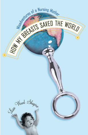 How My Breasts Saved the World by Lisa Wood Shapiro