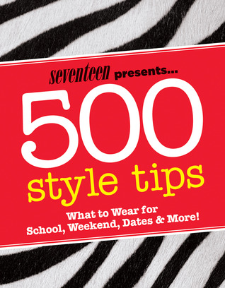 Seventeen 500 Style Tips: What to Wear for School, Weekend, Parties & More!