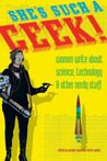 She's Such a Geek!: Women Write About Science, Technology, and Other Nerdy Stuff