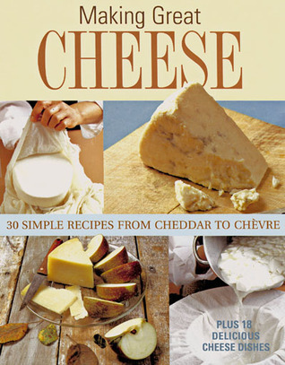 Get Making Great Cheese at Home: 30 Simple Recipes from Cheddar to Chevre PDB