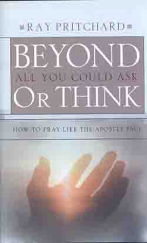 Beyond All You Could Ask or Think: How to Pray Like the Apostle Paul