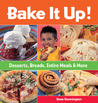 Bake It Up!: Desserts, Breads, Entire Meals & More