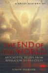 A Brief History of the End of the World: Apocalyptic Beliefs from Revelation to UFO Cults
