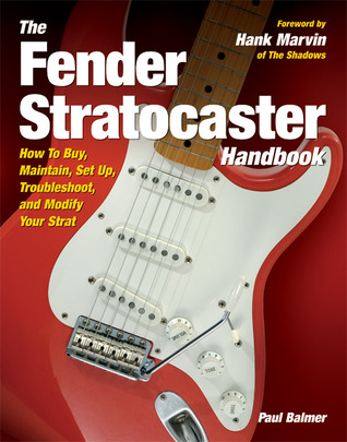 The Fender Stratocaster Handbook: How To Buy, Maintain, Set Up, Troubleshoot, and Modify Your Strat