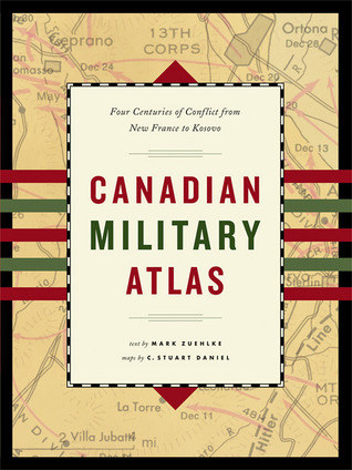 Canadian Military Atlas: Four Centuries of Conflict from New France to Kosovo