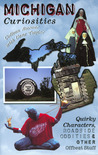Michigan Curiosities: Quirky Characters, Roadside Oddities & Other Offbeat Stuff