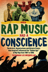When Rap Music Had a Conscience: The Artists, Organizations and Historic Events that Inspired and Influenced the Golden Age of Hip-Hop from 1