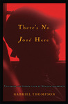 There's No Jose Here by Gabriel Thompson