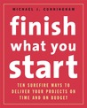 Finish What You Start: 10 Surefire Ways to Deliver Your Projects On Time and On Budget