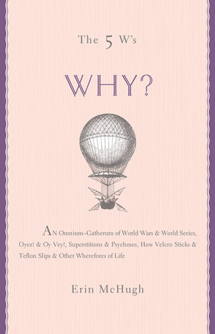 The 5 W's: Why?: An Omnium-Gatherum of World Wars & World Series, Superstitions & Psychoses, the Tooth Fairy Rule & Turkey City Lexicon & Other of Life's Wherefores
