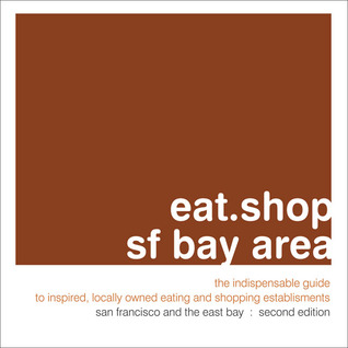 eat.shop sf bay area: The Indispensable Guide to Inspired, Locally Owned Eating and Shopping Establishments