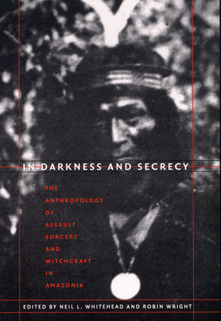 In Darkness and Secrecy by Neil L. Whitehead