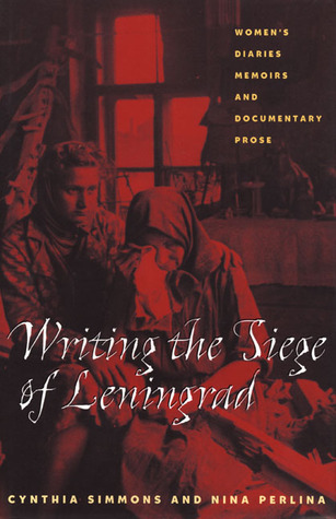 Writing The Siege Of Leningrad: Womens Diaries Memoirs And Documentary Prose