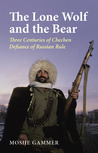 The Lone Wolf and the Bear: Three Centuries of Chechen Defiance of Russian Rule