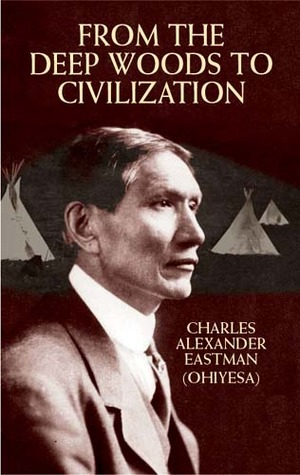 From the Deep Woods to Civilization by Charles Alexander Eastman