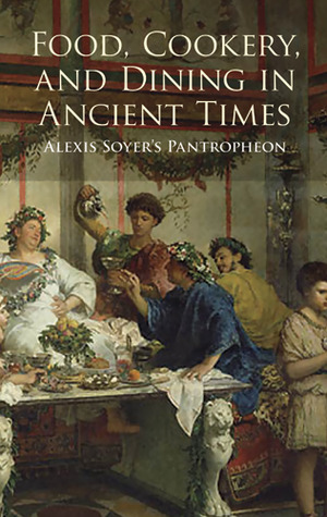 Download Food, Cookery, and Dining in Ancient Times: Alexis Soyer's Pantropheon by Alexis Soyer PDF
