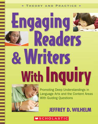Engaging Readers & Writers with Inquiry by Jeffrey D. Wilhelm