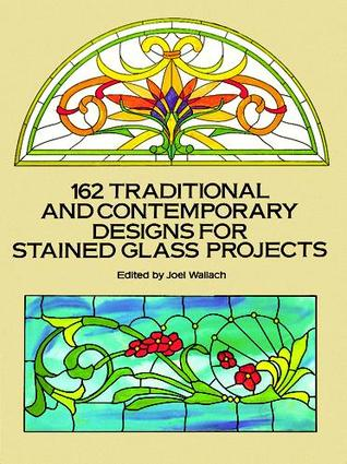 162 Traditional and Contemporary Designs for Stained Glass Pr... by Joel Wallach