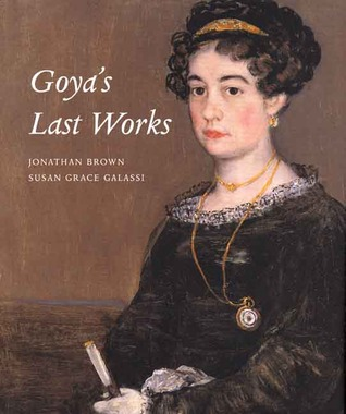 Goya's Last Works by Jonathan Brown