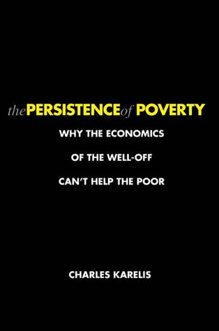 The Persistence of Poverty: Why the Economics of the Well-Off Can't Help the Poor