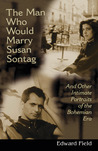 The Man Who Would Marry Susan Sontag and Other Intimate Literary Portraits of the Bohemian Era