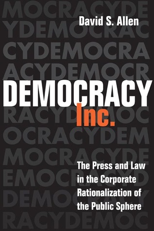Democracy, Inc.: The Press and Law in the Corporate Rationalization of the Public Sphere