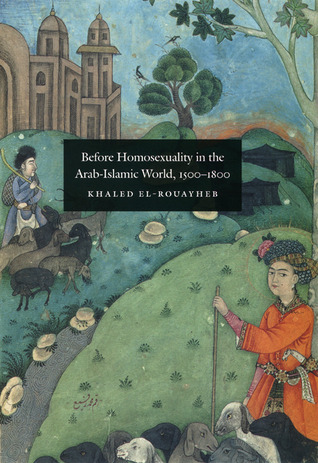 Before Homosexuality in the Arab-Islamic World, 1500-1800 by Khaled El-Rouayheb