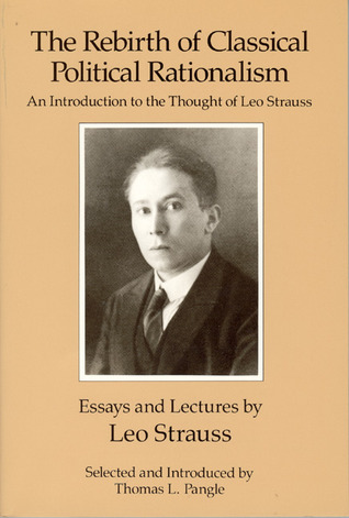 The Rebirth of Classical Political Rationalism: An Introduction to the Thought of Leo Strauss