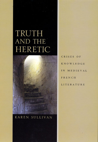 Truth and the Heretic: Crises of Knowledge in Medieval French Literature