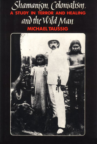 Shamanism, Colonialism, and the Wild Man by Michael T. Taussig