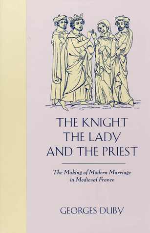 The Knight, the Lady & the Priest: The Making of Modern Marriage in Medieval France