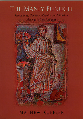 The Manly Eunuch: Masculinity, Gender Ambiguity, and Christian Ideology in Late Antiquity