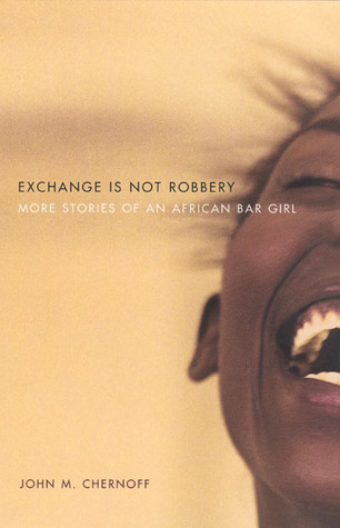 Free Download Exchange Is Not Robbery: More Stories of an African Bar Girl by John M. Chernoff RTF