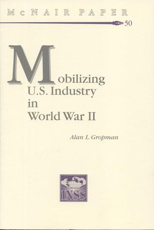 Mobilizing United States Industry in World War 2: Myth and Reality