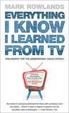 Everything I Know I Learned From TV: Philosophy For the Unrepentant Couch Potato