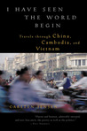 I Have Seen the World Begin: Travels through China, Cambodia, and Vietnam