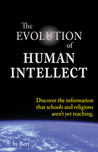 The Evolution of Human Intellect: Discover the Information that Schools and Religions Aren't Yet Teaching