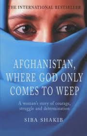 Afghanistan, Where God Only Comes To Weep by Siba Shakib