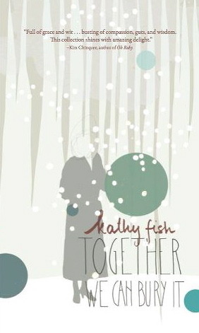 Together We Can Bury It by Kathy Fish