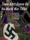 There Ain't Gonna Be No World War Three
