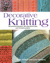 Decorative Knitting: 100 Practical Techniques, 200 Inspirational Ideas, and 18 Creative Projects