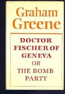 Doctor Fischer Of Geneva, Or The Bomb Party by Graham Greene