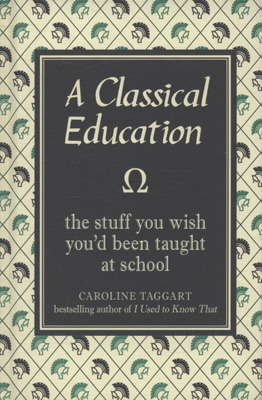 A Classical Education: The Stuff You Wish You'd Been Taught in School