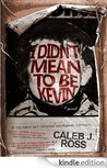 I Didn't Mean to Be Kevin by Caleb J. Ross