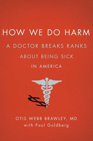 How We Do Harm: A Doctor Breaks Ranks About Being Sick in America
