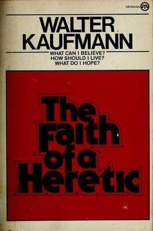 Faith of a Heretic by Walter Kaufmann